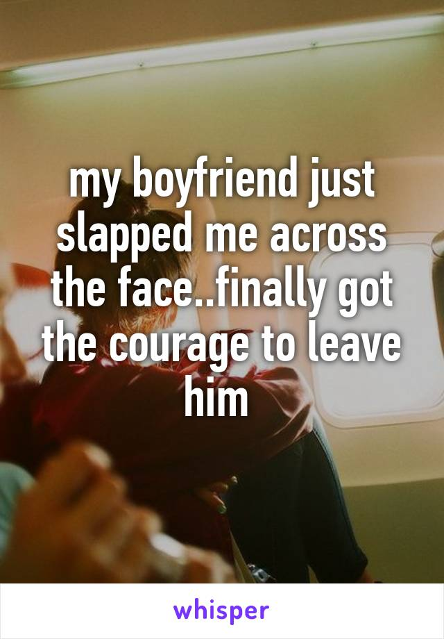 my boyfriend just slapped me across the face..finally got the courage to leave him
