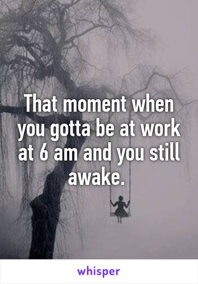 That moment when you gotta be at work at 6 am and you still awake.