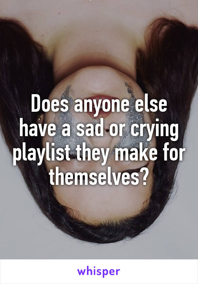 Does anyone else have a sad or crying playlist they make for themselves?