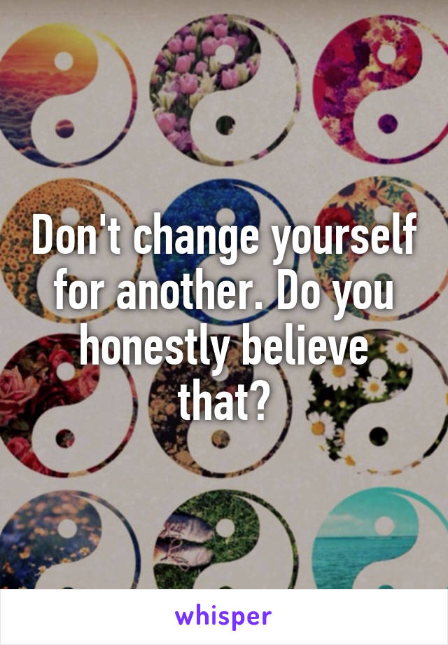 Don't change yourself for another. Do you honestly believe that?