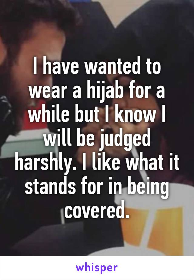 I have wanted to wear a hijab for a while but I know I will be judged harshly. I like what it stands for in being covered.