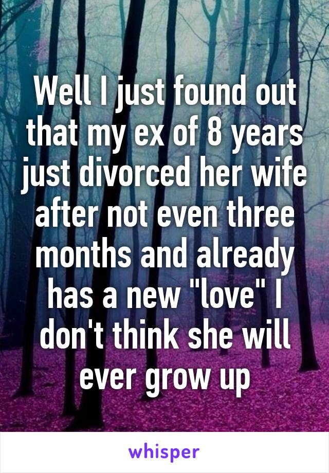 "Well I just found out that my ex of 8 years just divorced her wife after not even three months and already has a new ""love"" I don't think she will ever grow up"