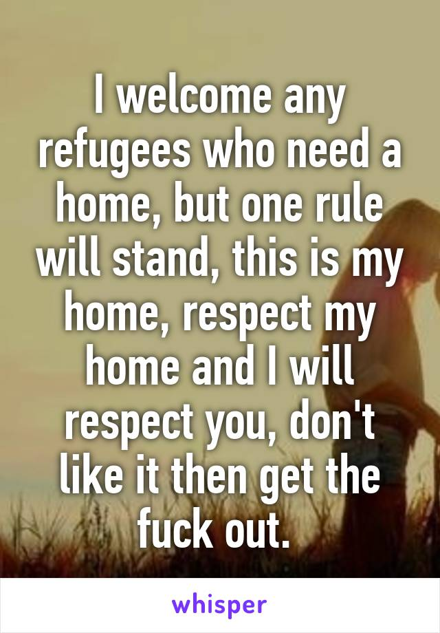 I welcome any refugees who need a home, but one rule will stand, this is my home, respect my home and I will respect you, don't like it then get the fuck out.