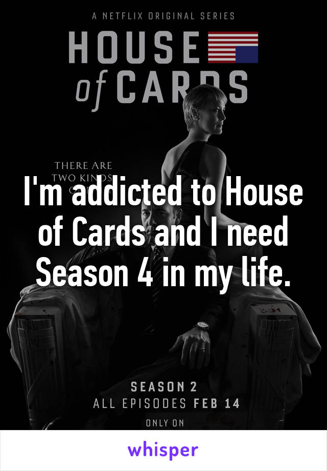 I'm addicted to House of Cards and I need Season 4 in my life.