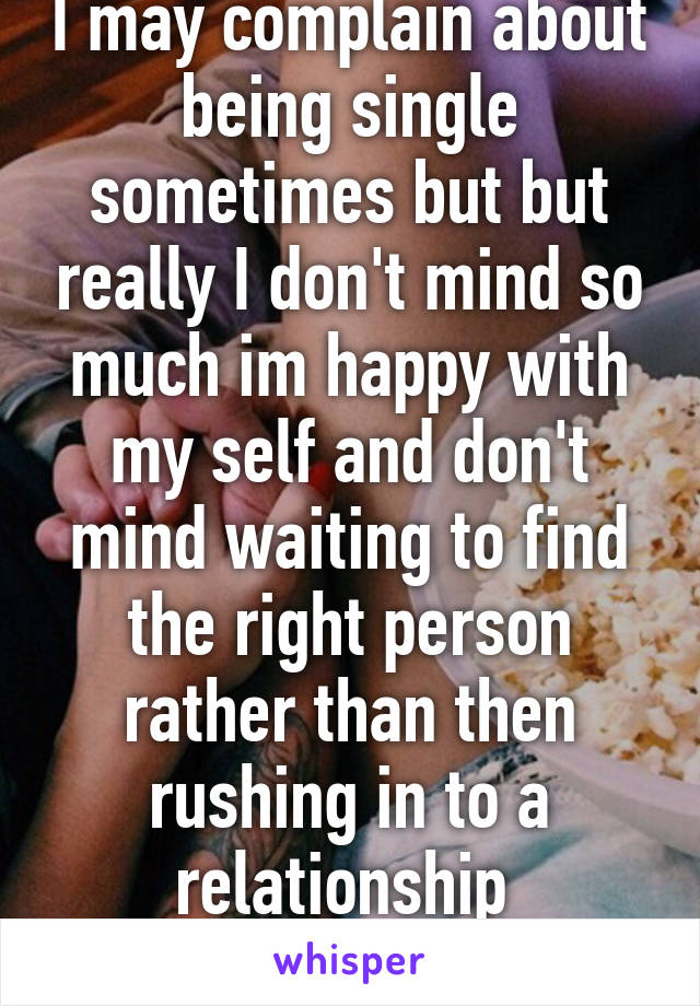 I may complain about being single sometimes but but really I don't mind so much im happy with my self and don't mind waiting to find the right person rather than then rushing in to a relationship  25/m