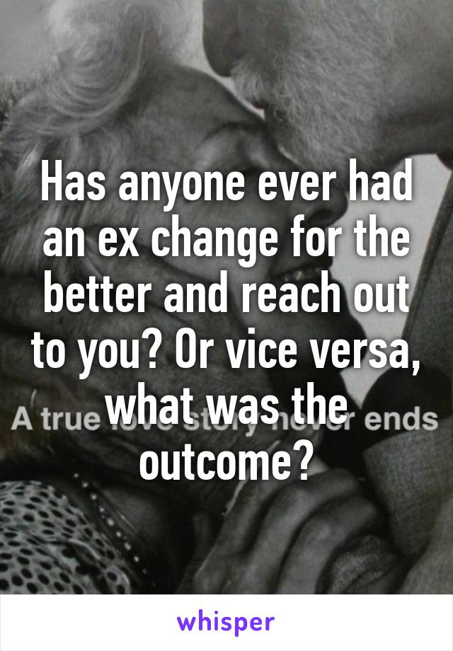 Has anyone ever had an ex change for the better and reach out to you? Or vice versa, what was the outcome?
