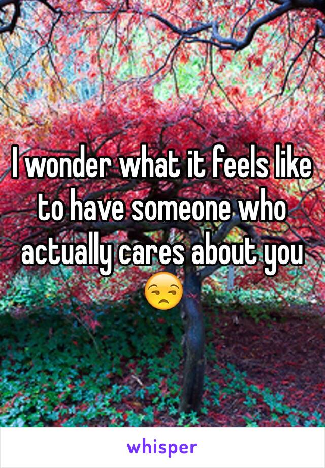 I wonder what it feels like to have someone who actually cares about you 😒