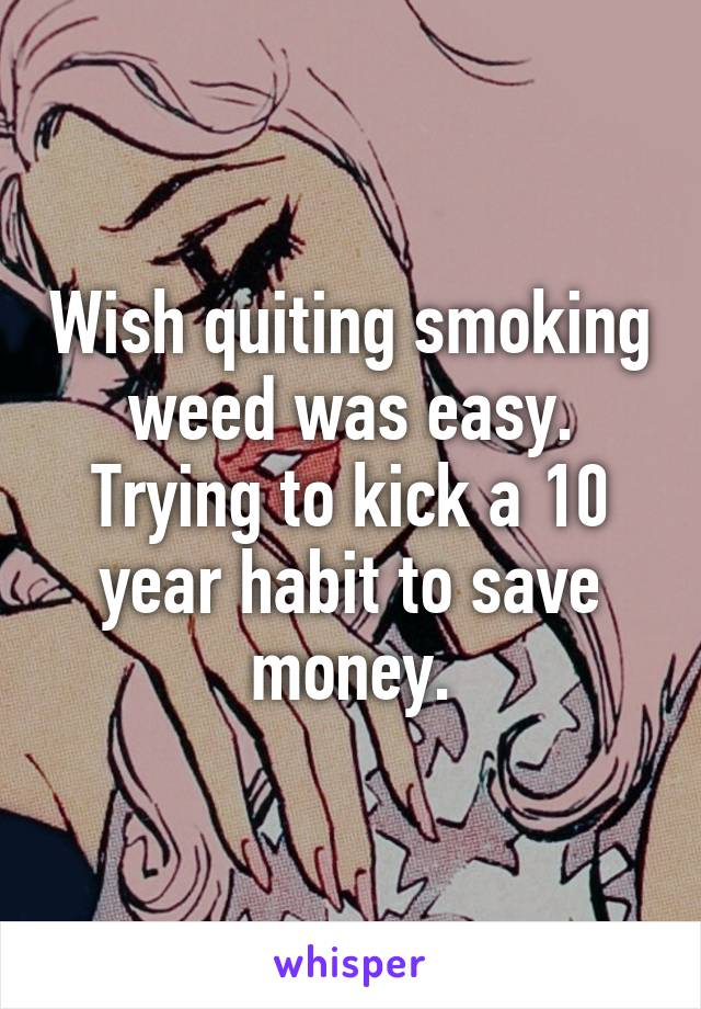 Wish quiting smoking weed was easy. Trying to kick a 10 year habit to save money.