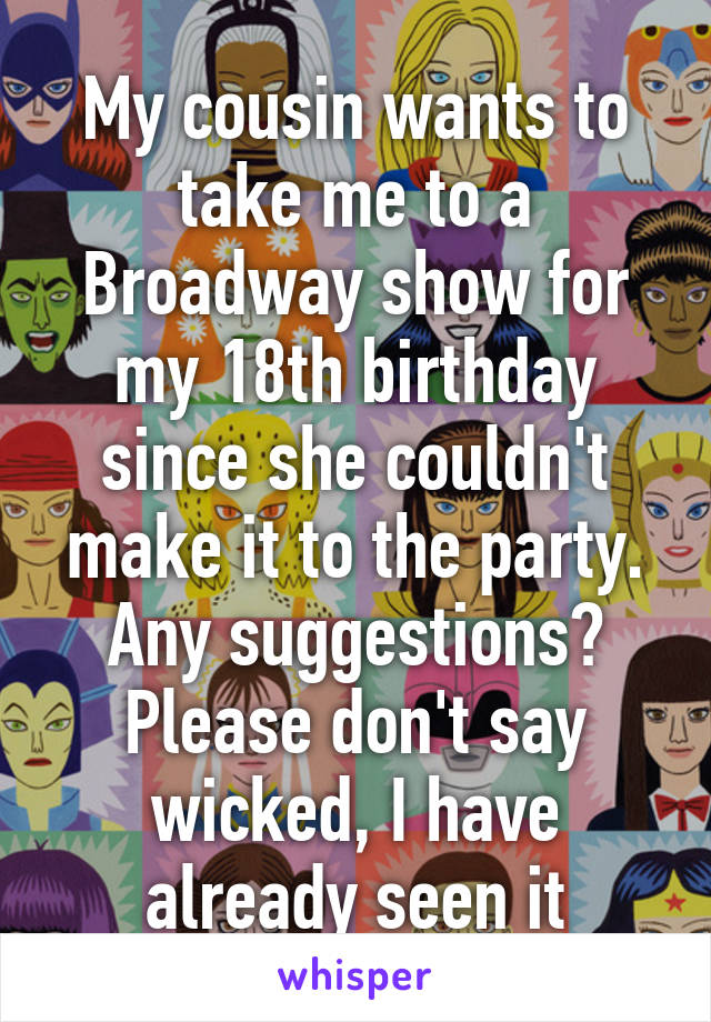 My cousin wants to take me to a Broadway show for my 18th birthday since she couldn't make it to the party. Any suggestions? Please don't say wicked, I have already seen it
