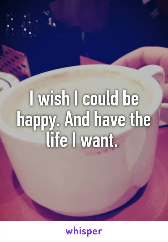 I wish I could be happy. And have the life I want.
