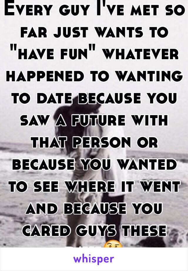 """Every guy I've met so far just wants to """"have fun"""" whatever happened to wanting to date because you saw a future with that person or because you wanted to see where it went and because you cared guys these days🤔"""