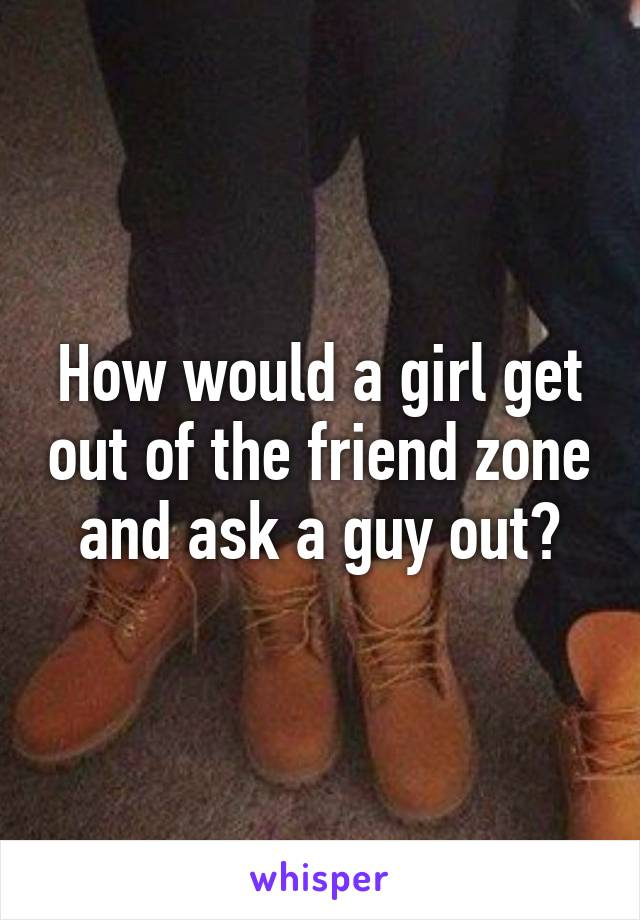 How would a girl get out of the friend zone and ask a guy out?