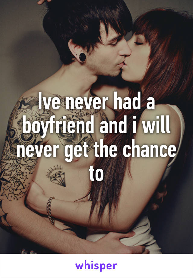Ive never had a boyfriend and i will never get the chance to