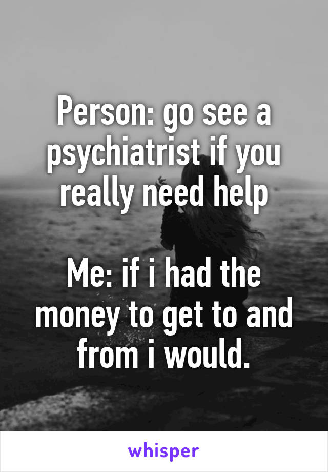 Person: go see a psychiatrist if you really need help  Me: if i had the money to get to and from i would.