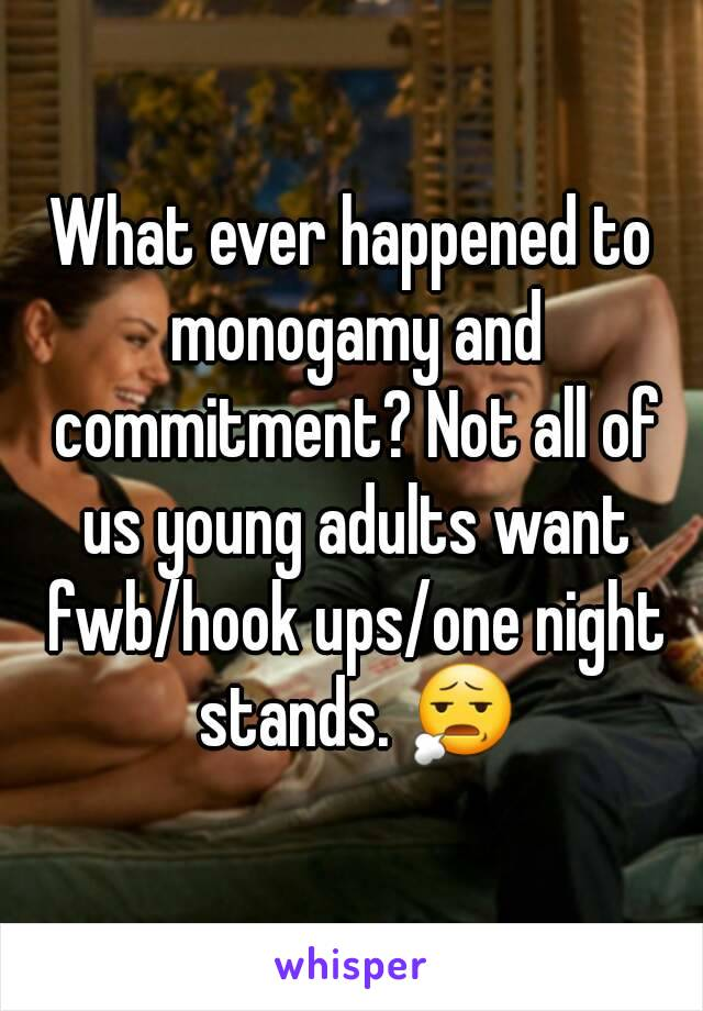 What ever happened to monogamy and commitment? Not all of us young adults want fwb/hook ups/one night stands. 😧
