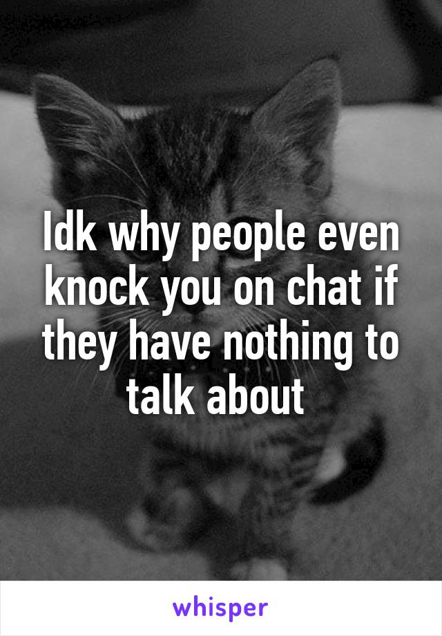 Idk why people even knock you on chat if they have nothing to talk about