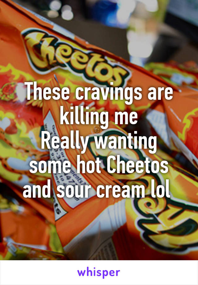 These cravings are killing me Really wanting some hot Cheetos and sour cream lol