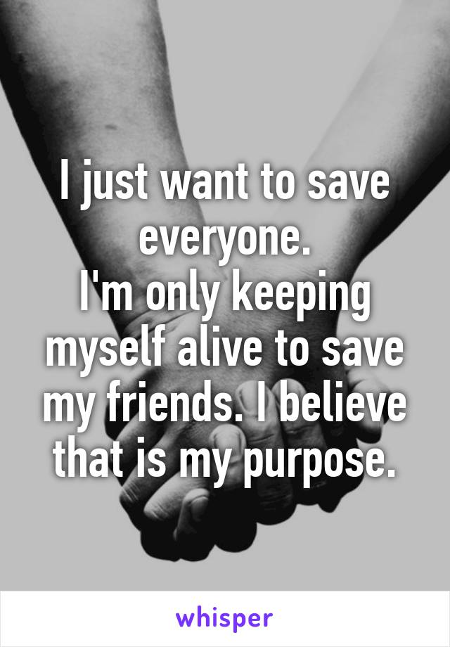 I just want to save everyone. I'm only keeping myself alive to save my friends. I believe that is my purpose.