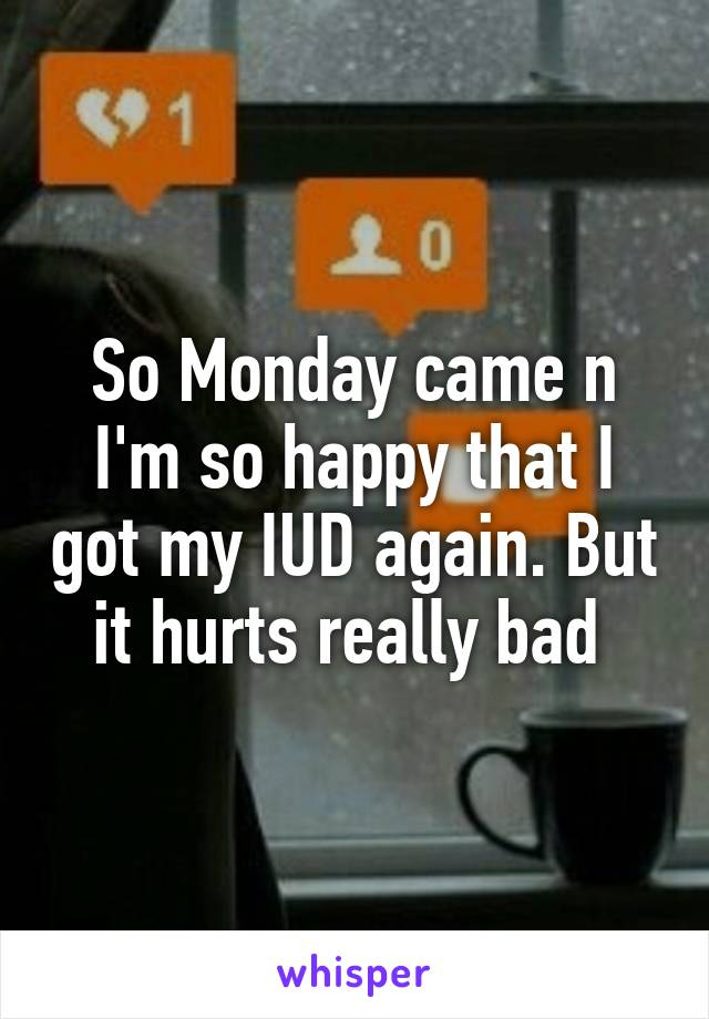 So Monday came n I'm so happy that I got my IUD again. But it hurts really bad