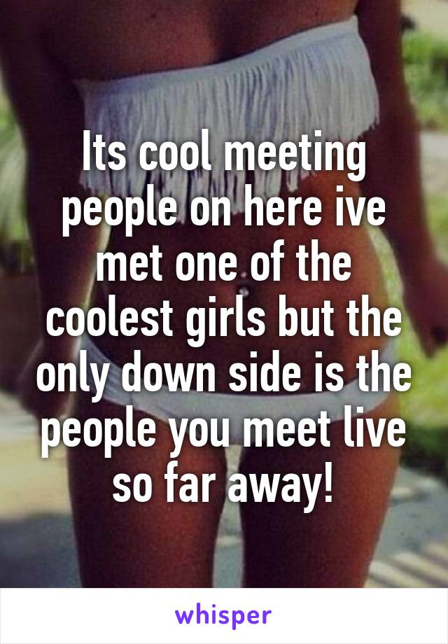 Its cool meeting people on here ive met one of the coolest girls but the only down side is the people you meet live so far away!