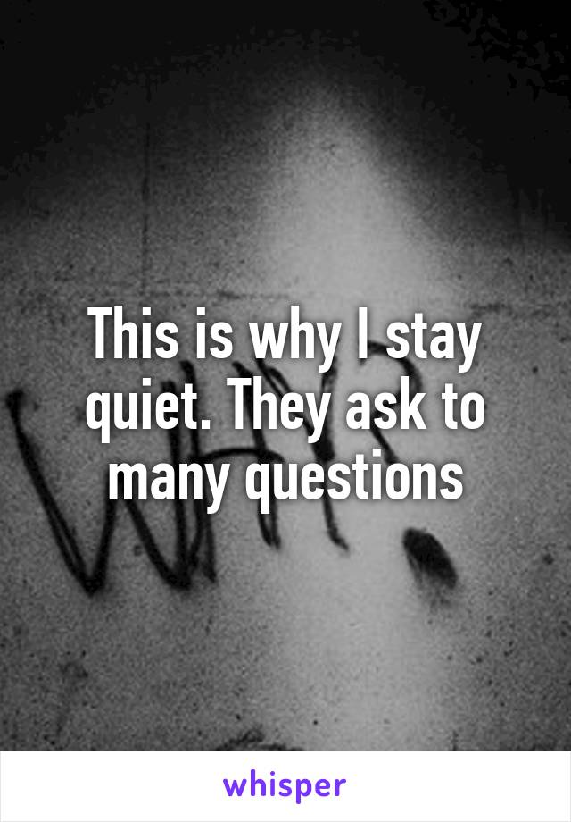 This is why I stay quiet. They ask to many questions