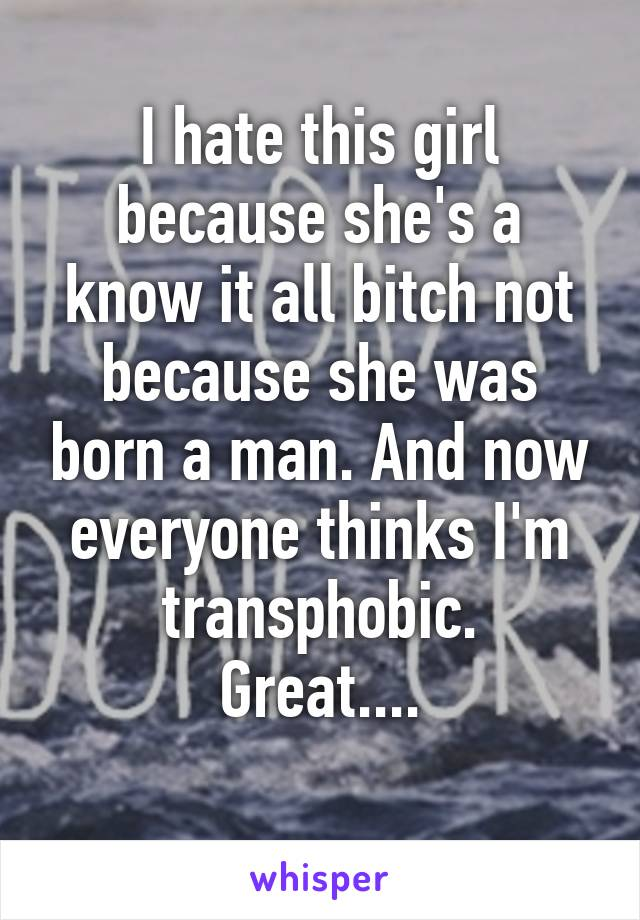 I hate this girl because she's a know it all bitch not because she was born a man. And now everyone thinks I'm transphobic. Great....