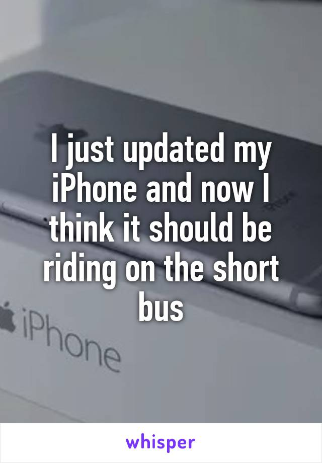 I just updated my iPhone and now I think it should be riding on the short bus