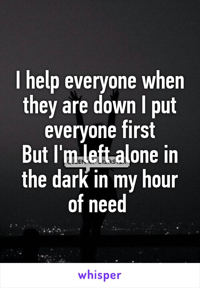 I help everyone when they are down I put everyone first But I'm left alone in the dark in my hour of need