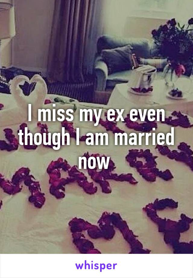 I miss my ex even though I am married now