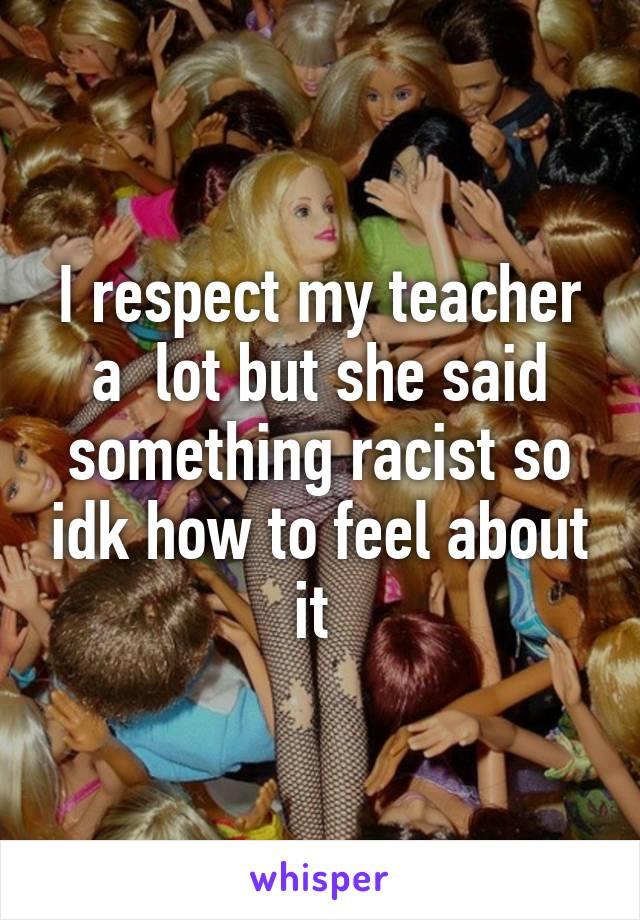 I respect my teacher a  lot but she said something racist so idk how to feel about it
