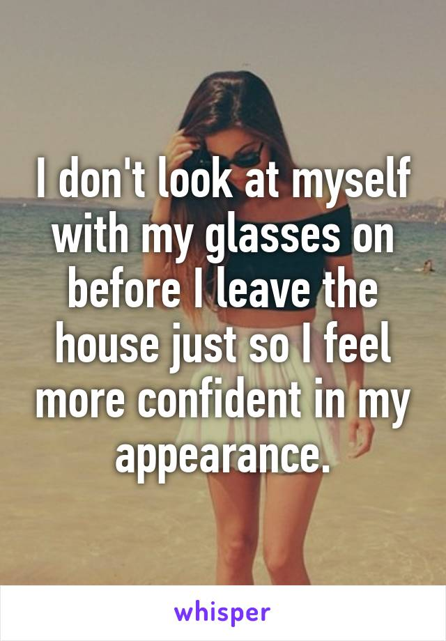 I don't look at myself with my glasses on before I leave the house just so I feel more confident in my appearance.