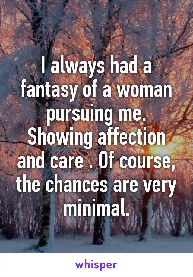 I always had a fantasy of a woman pursuing me. Showing affection and care . Of course, the chances are very minimal.