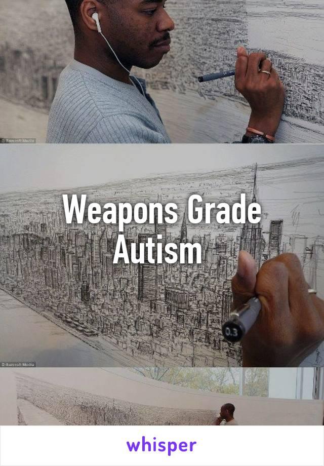 weapons grade autism