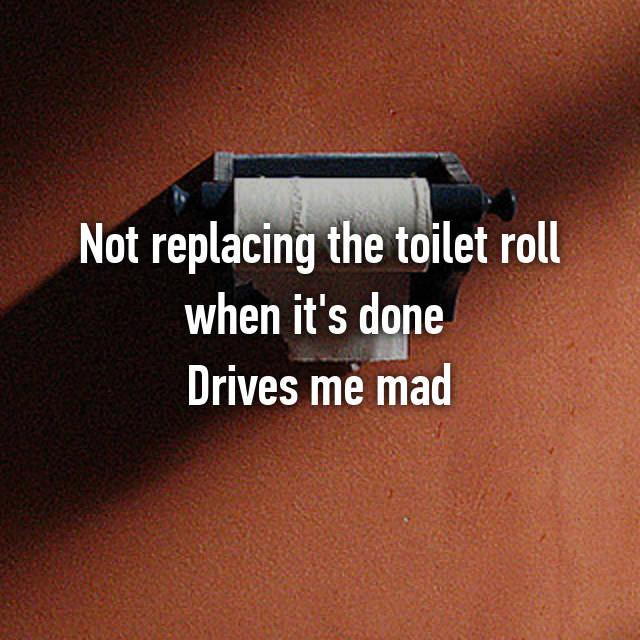 Not replacing the toilet roll when it's done  Drives me mad