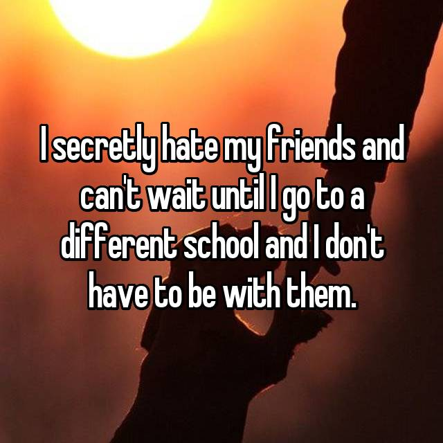 I secretly hate my friends and can't wait until I go to a different school and I don't have to be with them.