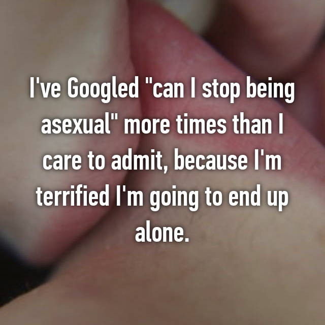 """I've Googled """"can I stop being asexual"""" more times than I care to admit, because I'm terrified I'm going to end up alone."""