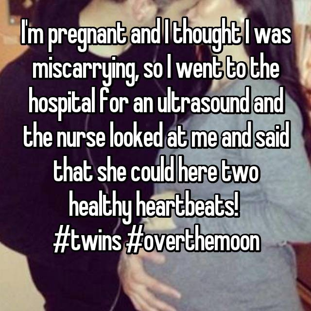 I'm pregnant and I thought I was miscarrying, so I went to the hospital for an ultrasound and the nurse looked at me and said that she could here two healthy heartbeats!  #twins #overthemoon 👫