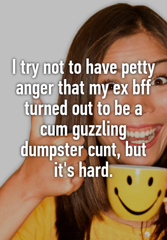 I Try Not To Have Petty Anger That My Ex Bff Turned Out To Be A Cum Guzzling Dumpster Cunt But Its Hard
