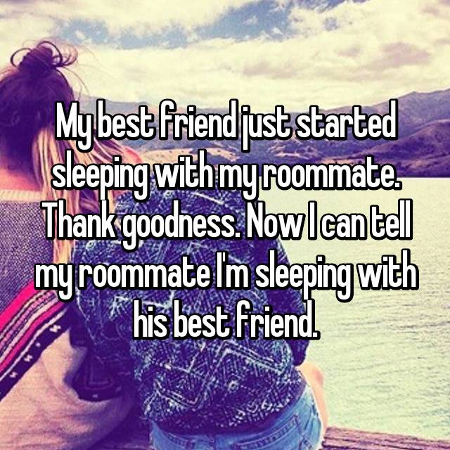 My best friend just started sleeping with my roommate. Thank goodness. Now I can tell my roommate I'm sleeping with his best friend.