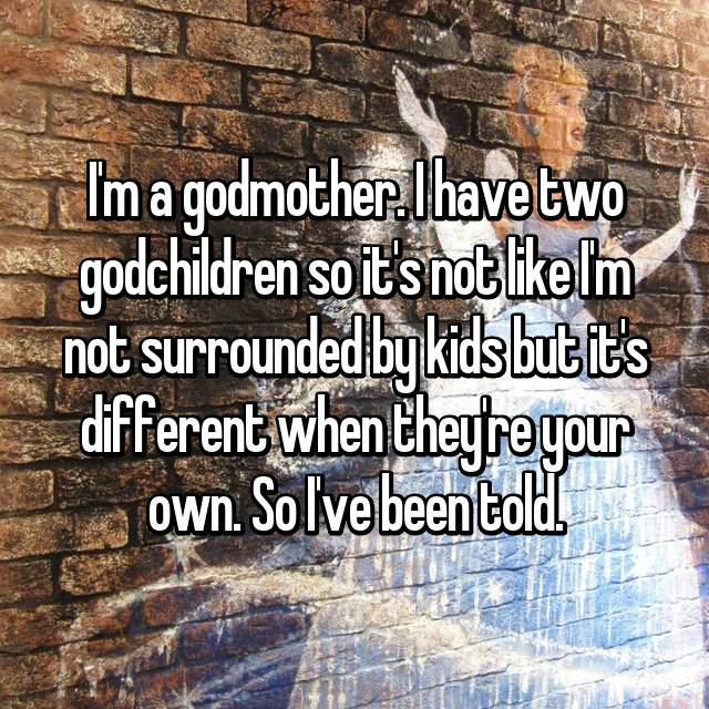 I'm a godmother. I have two godchildren so it's not like I'm not surrounded by kids but it's different when they're your own. So I've been told.
