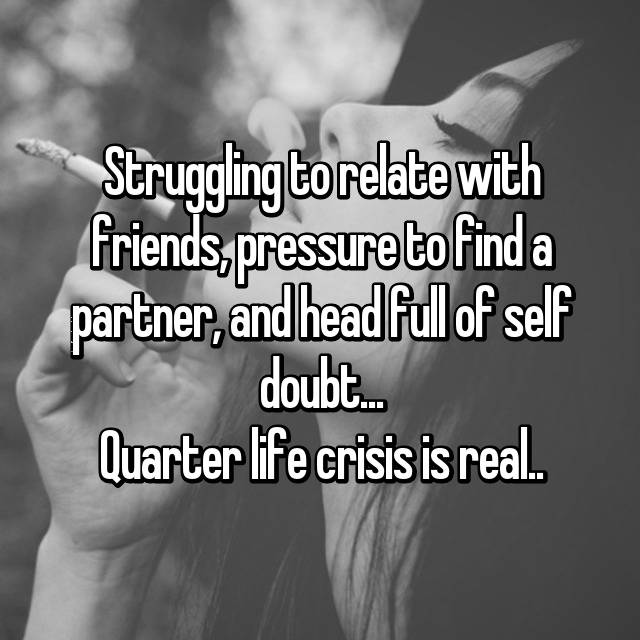Struggling to relate with friends, pressure to find a partner, and head full of self doubt... Quarter life crisis is real..😩
