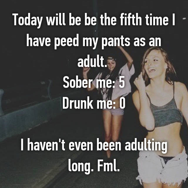Today will be be the fifth time I have peed my pants as an adult.  Sober me: 5 Drunk me: 0  I haven't even been adulting long. Fml.