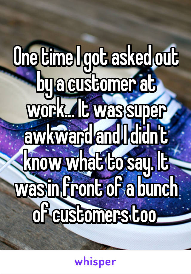 One time I got asked out by a customer at work... It was super awkward and I didn't know what to say. It was in front of a bunch of customers too