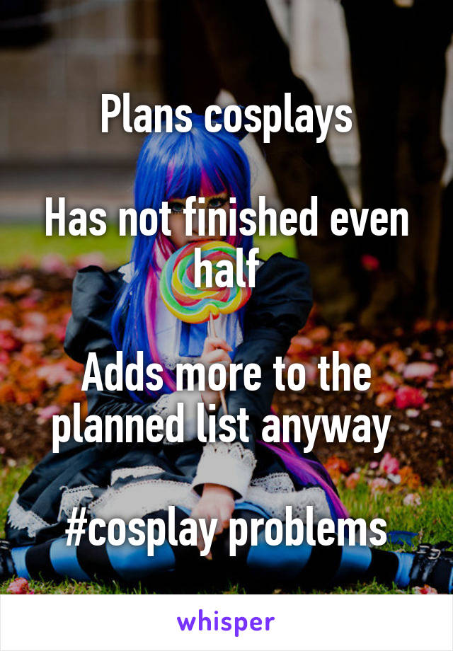 Plans cosplays  Has not finished even half  Adds more to the planned list anyway   #cosplay problems