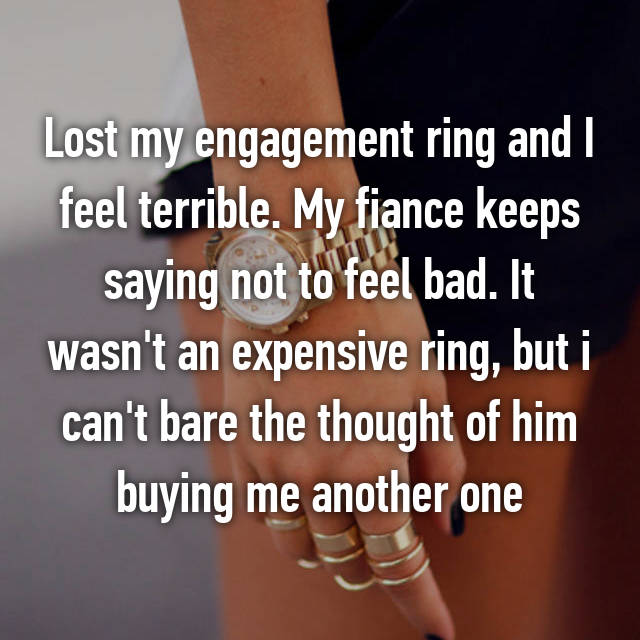 Lost my engagement ring and I feel terrible. My fiance keeps saying not to feel bad. It wasn't an expensive ring, but i can't bare the thought of him buying me another one
