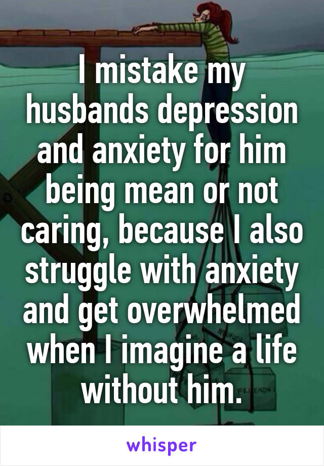 I mistake my husbands depression and anxiety for him being mean or not caring, because I also struggle with anxiety and get overwhelmed when I imagine a life without him.