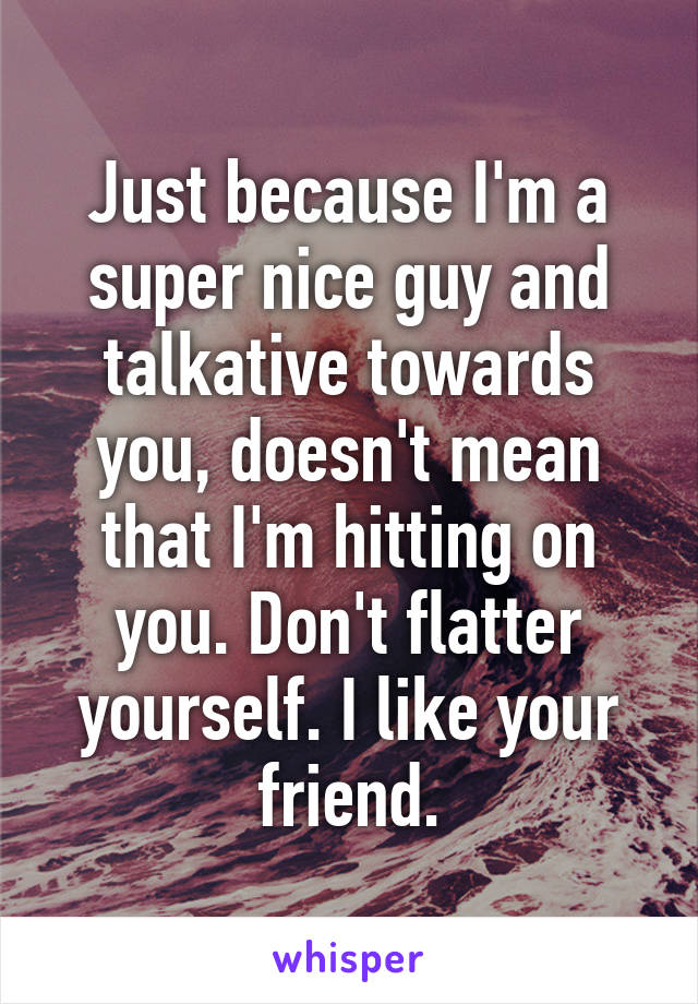 Just because I'm a super nice guy and talkative towards you, doesn't mean that I'm hitting on you. Don't flatter yourself. I like your friend.