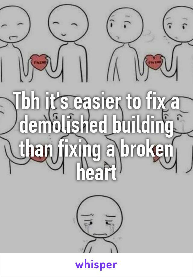 Tbh it's easier to fix a demolished building than fixing a broken heart