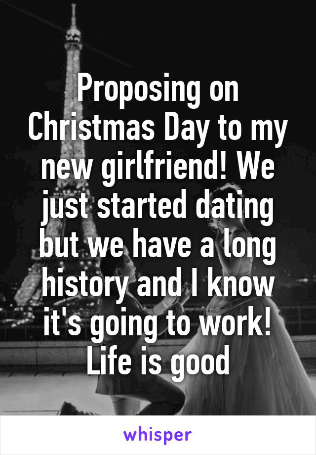 Proposing on Christmas Day to my new girlfriend! We just started dating but we have a long history and I know it's going to work! Life is good