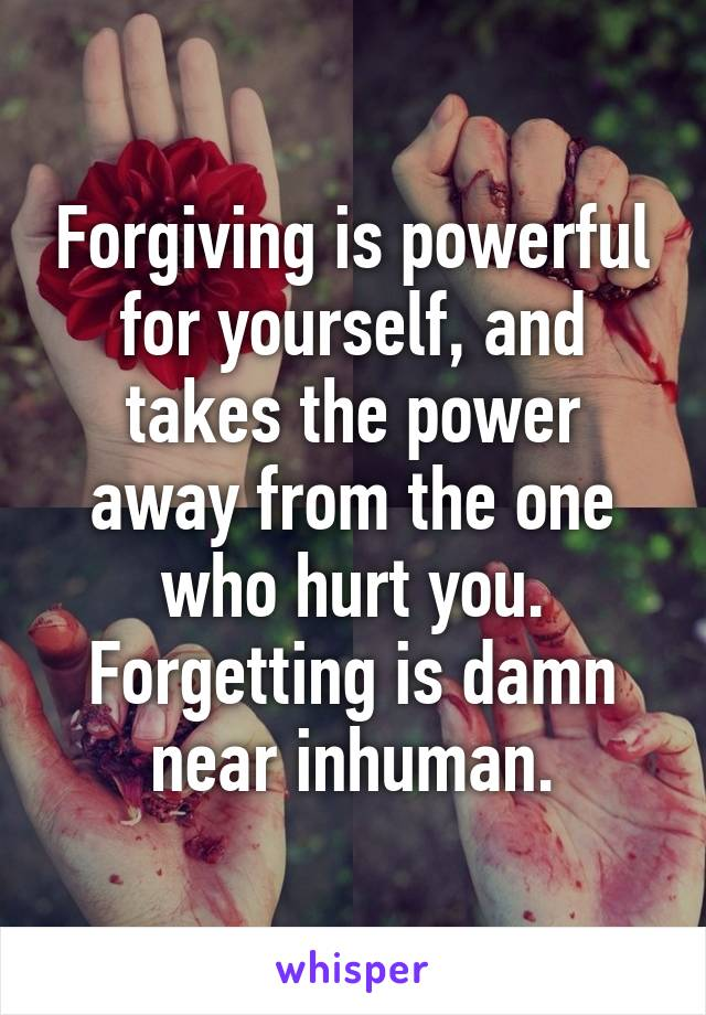 Forgiving is powerful for yourself, and takes the power away from the one who hurt you. Forgetting is damn near inhuman.